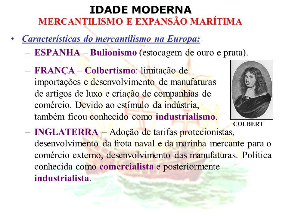 IDADE MODERNA MERCANTILISMO E EXPANSÃO MARÍTIMA Características do mercantilismo na Europa: –ESPANHA – Bulionismo (estocagem de ouro e prata). –INGLAT