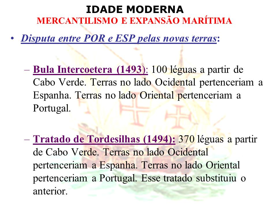 IDADE MODERNA MERCANTILISMO E EXPANSÃO MARÍTIMA Disputa entre POR e ESP pelas novas terras: –Bula Intercoetera (1493): 100 léguas a partir de Cabo Ver