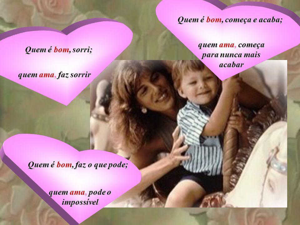 Quem é bom, doa para quem vive; Quem é bom, suporta a ofensa; Quem é bom, suporta a ofensa; Quem é bom, compadece-se; quem ama, vive para doar quem am