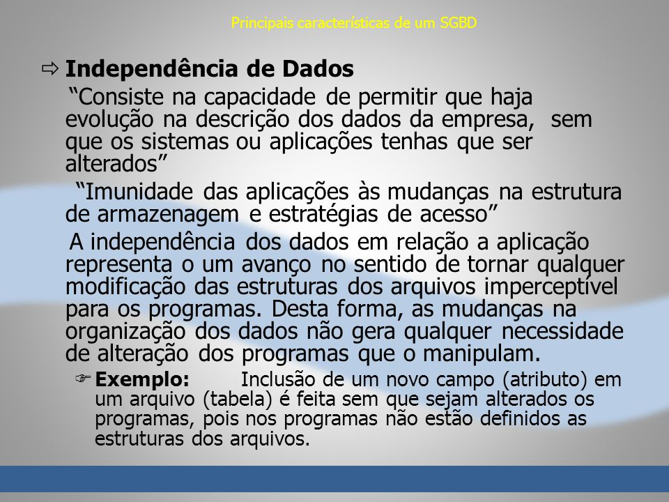 Principais características de um SGBD Independência de Dados Consiste na capacidade de permitir que haja evolução na descrição dos dados da empresa, s