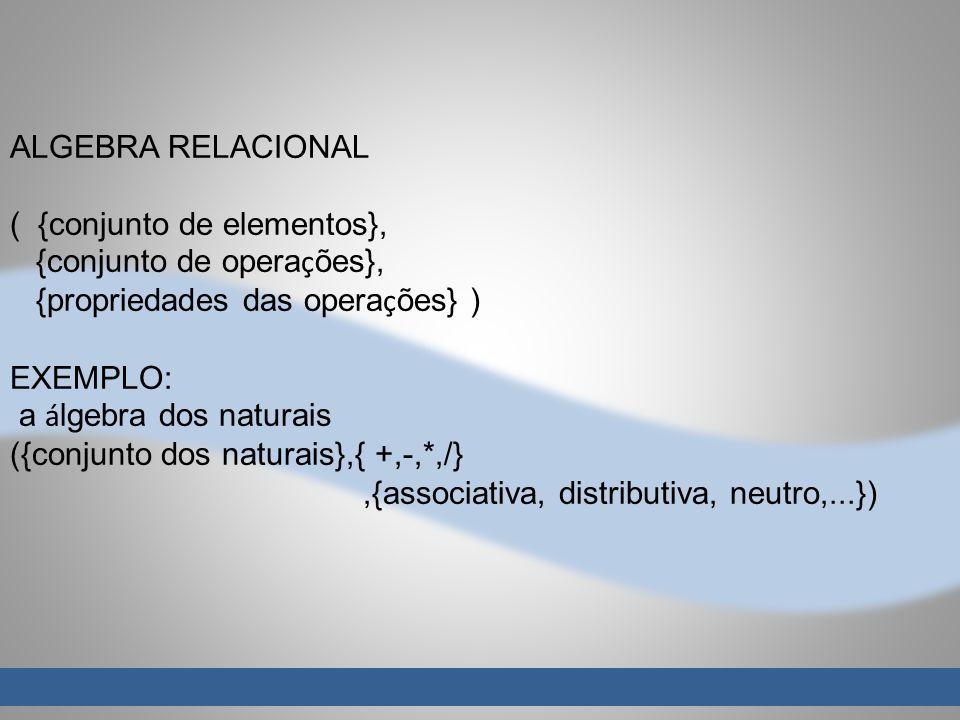 ALGEBRA RELACIONAL ( {conjunto de elementos}, {conjunto de opera ç ões}, {propriedades das opera ç ões} ) EXEMPLO: a á lgebra dos naturais ({conjunto dos naturais},{ +,-,*,/},{associativa, distributiva, neutro,...})
