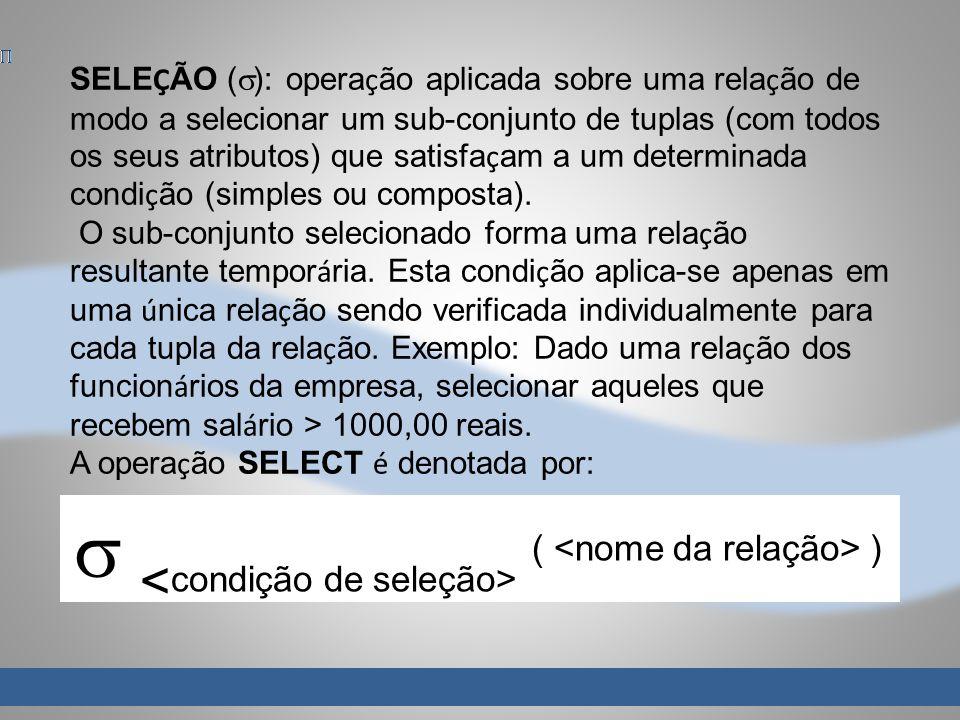 SELE Ç ÃO ( ): opera ç ão aplicada sobre uma rela ç ão de modo a selecionar um sub-conjunto de tuplas (com todos os seus atributos) que satisfa ç am a um determinada condi ç ão (simples ou composta).