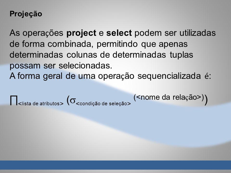 Projeção As opera ç ões project e select podem ser utilizadas de forma combinada, permitindo que apenas determinadas colunas de determinadas tuplas possam ser selecionadas.
