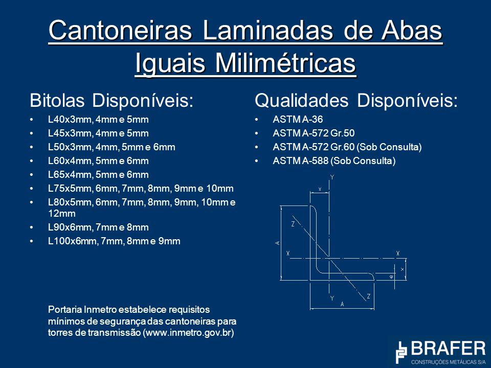 Cantoneiras Laminadas de Abas Iguais Milimétricas Bitolas Disponíveis: L40x3mm, 4mm e 5mm L45x3mm, 4mm e 5mm L50x3mm, 4mm, 5mm e 6mm L60x4mm, 5mm e 6m