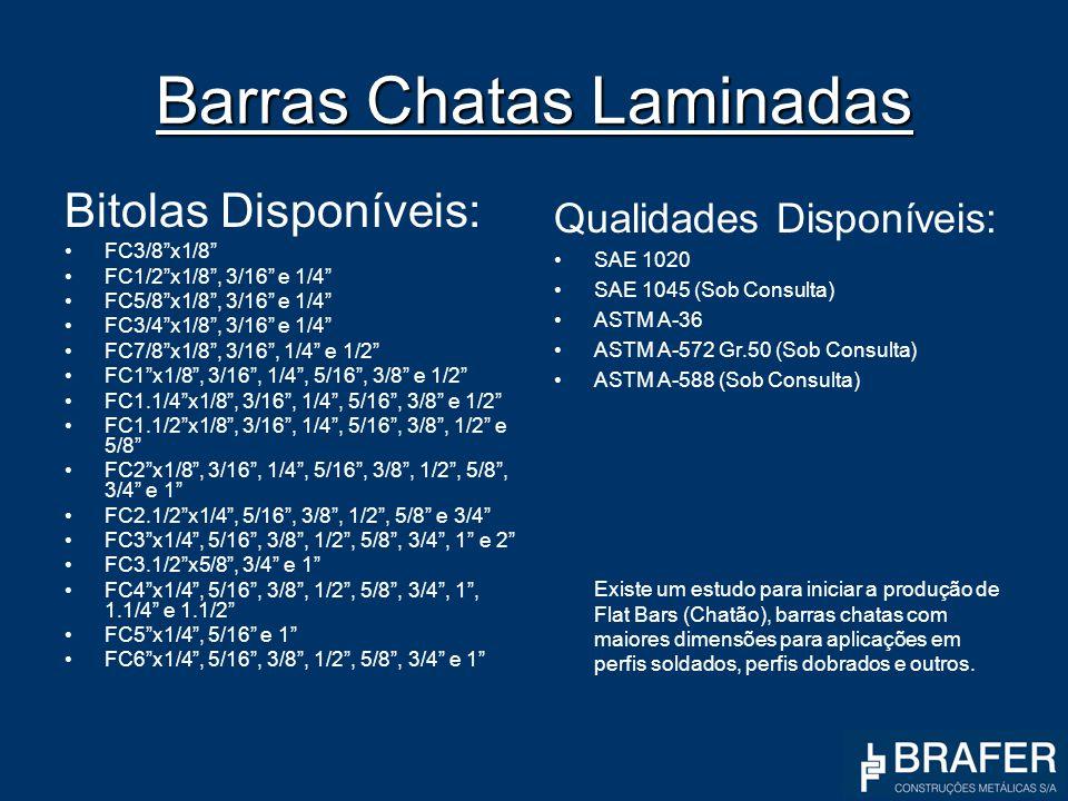 Barras Chatas Laminadas Bitolas Disponíveis: FC3/8x1/8 FC1/2x1/8, 3/16 e 1/4 FC5/8x1/8, 3/16 e 1/4 FC3/4x1/8, 3/16 e 1/4 FC7/8x1/8, 3/16, 1/4 e 1/2 FC