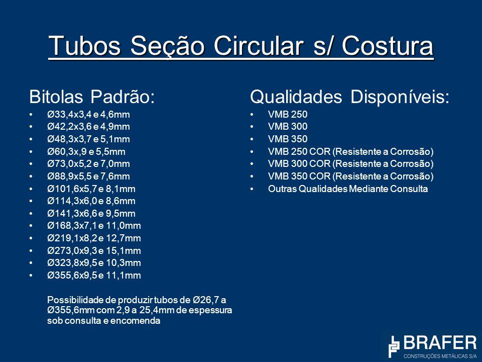Tubos Seção Circular s/ Costura Bitolas Padrão: Ø33,4x3,4 e 4,6mm Ø42,2x3,6 e 4,9mm Ø48,3x3,7 e 5,1mm Ø60,3x,9 e 5,5mm Ø73,0x5,2 e 7,0mm Ø88,9x5,5 e 7