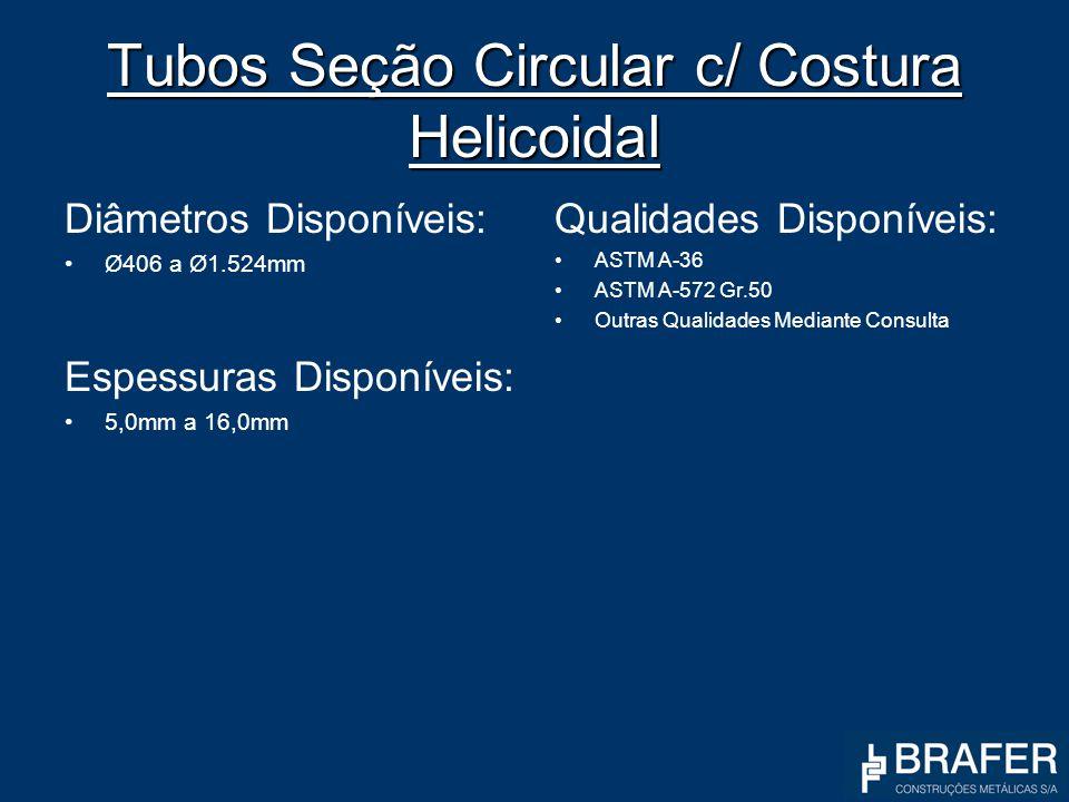 Tubos Seção Circular c/ Costura Helicoidal Diâmetros Disponíveis: Ø406 a Ø1.524mm Espessuras Disponíveis: 5,0mm a 16,0mm Qualidades Disponíveis: ASTM