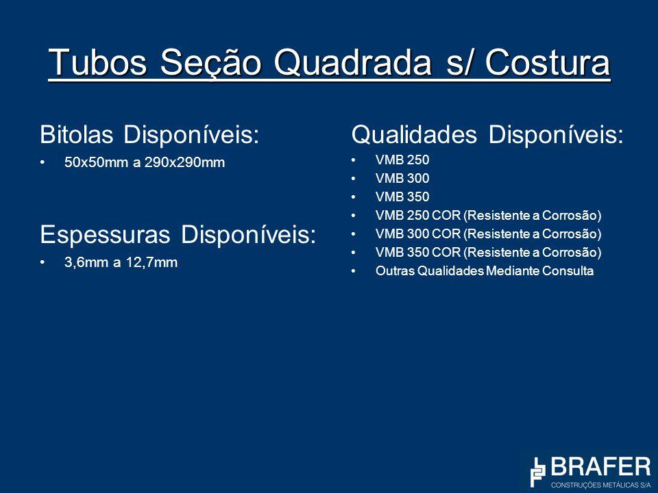 Tubos Seção Quadrada s/ Costura Bitolas Disponíveis: 50x50mm a 290x290mm Espessuras Disponíveis: 3,6mm a 12,7mm Qualidades Disponíveis: VMB 250 VMB 30