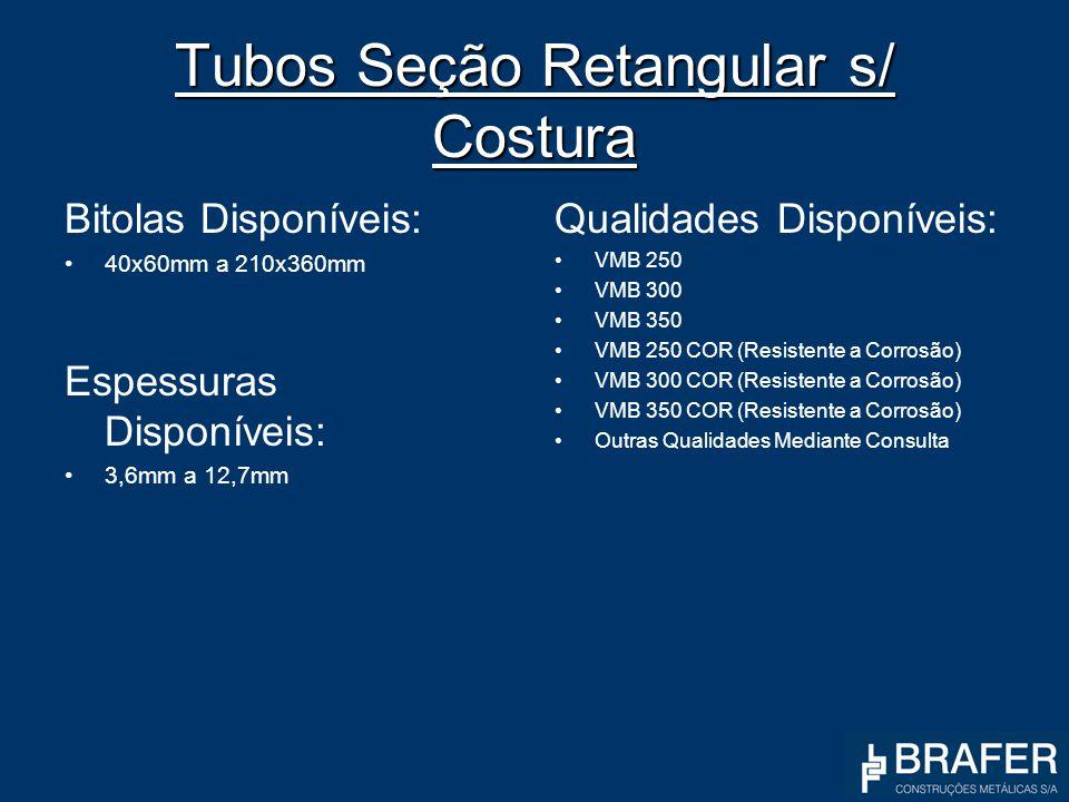 Tubos Seção Retangular s/ Costura Bitolas Disponíveis: 40x60mm a 210x360mm Espessuras Disponíveis: 3,6mm a 12,7mm Qualidades Disponíveis: VMB 250 VMB