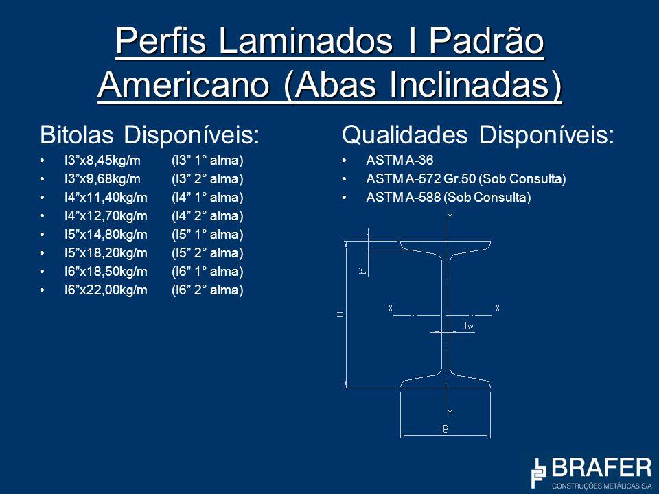 Perfis Laminados I Padrão Americano (Abas Inclinadas) Bitolas Disponíveis: I3x8,45kg/m(I3 1° alma) I3x9,68kg/m(I3 2° alma) I4x11,40kg/m(I4 1° alma) I4