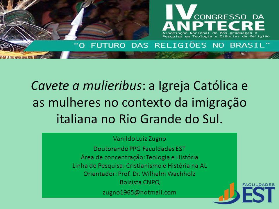 Cavete a mulieribus: a Igreja Católica e as mulheres no contexto da imigração italiana no Rio Grande do Sul. Vanildo Luiz Zugno Doutorando PPG Faculda