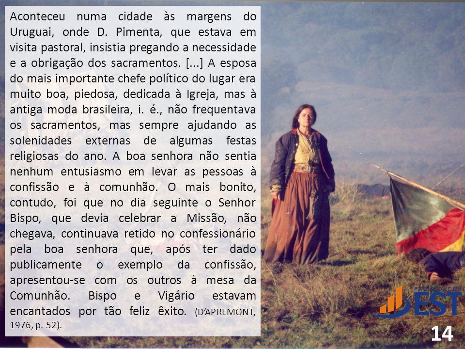 Aconteceu numa cidade às margens do Uruguai, onde D. Pimenta, que estava em visita pastoral, insistia pregando a necessidade e a obrigação dos sacrame