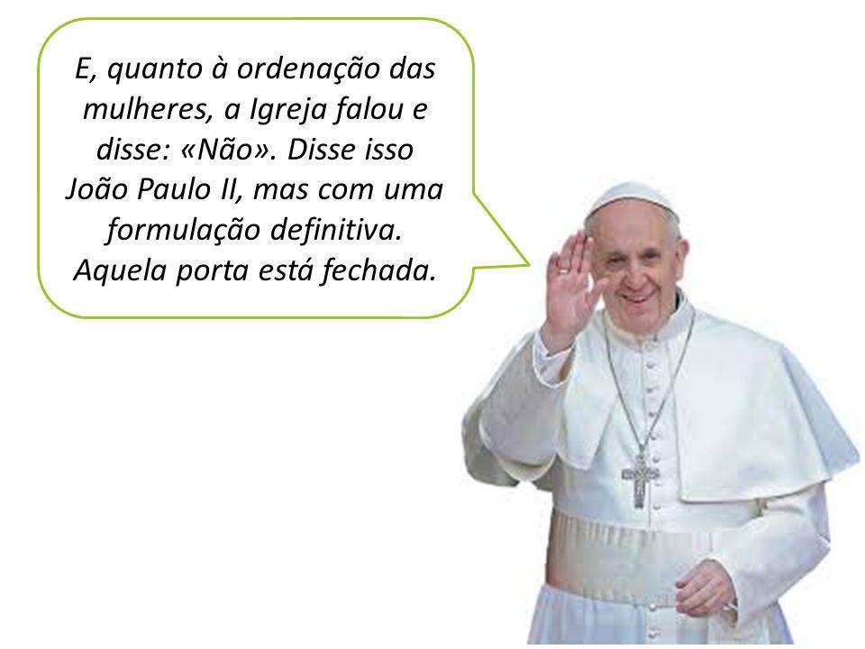 E, quanto à ordenação das mulheres, a Igreja falou e disse: «Não». Disse isso João Paulo II, mas com uma formulação definitiva. Aquela porta está fech