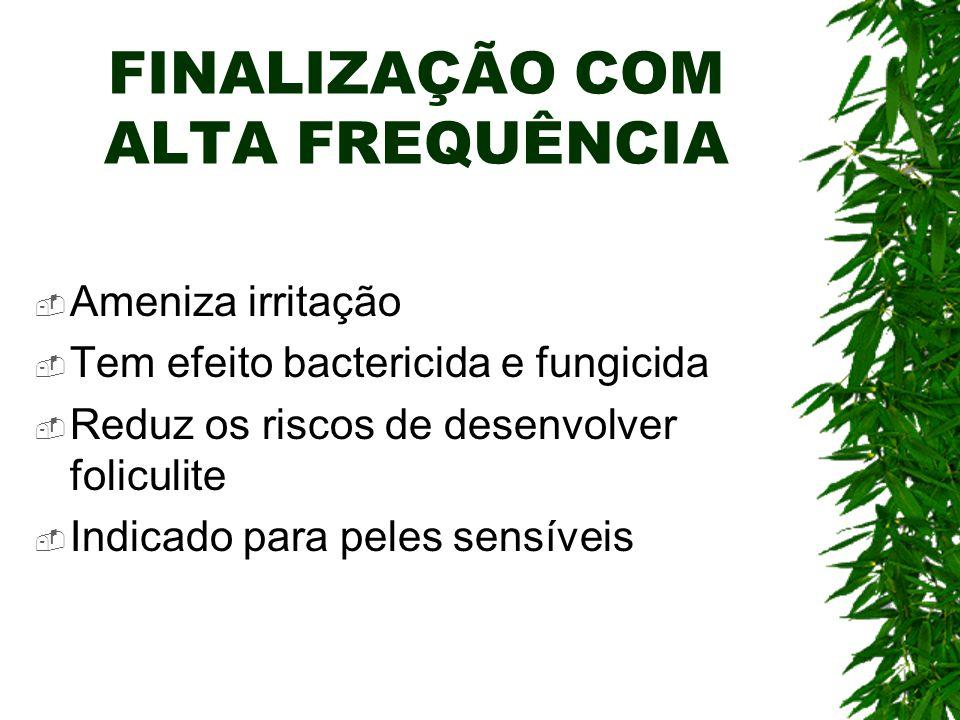 FINALIZAÇÃO COM ALTA FREQUÊNCIA Ameniza irritação Tem efeito bactericida e fungicida Reduz os riscos de desenvolver foliculite Indicado para peles sen