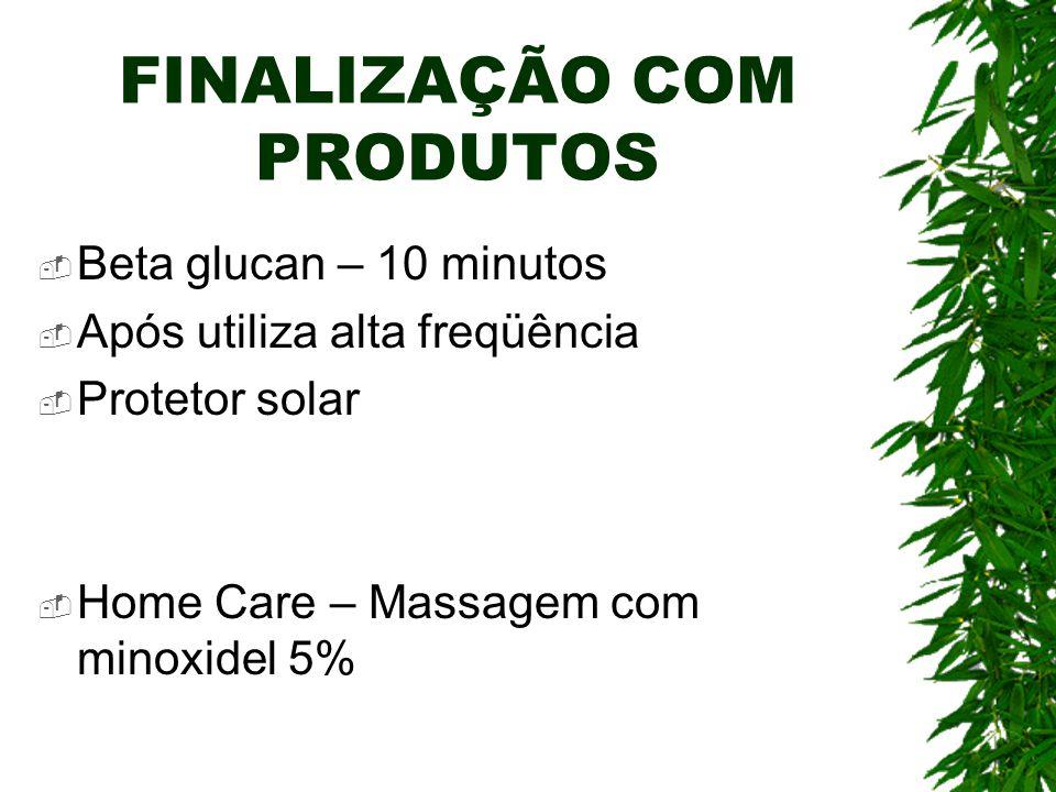 FINALIZAÇÃO COM PRODUTOS Beta glucan – 10 minutos Após utiliza alta freqüência Protetor solar Home Care – Massagem com minoxidel 5%