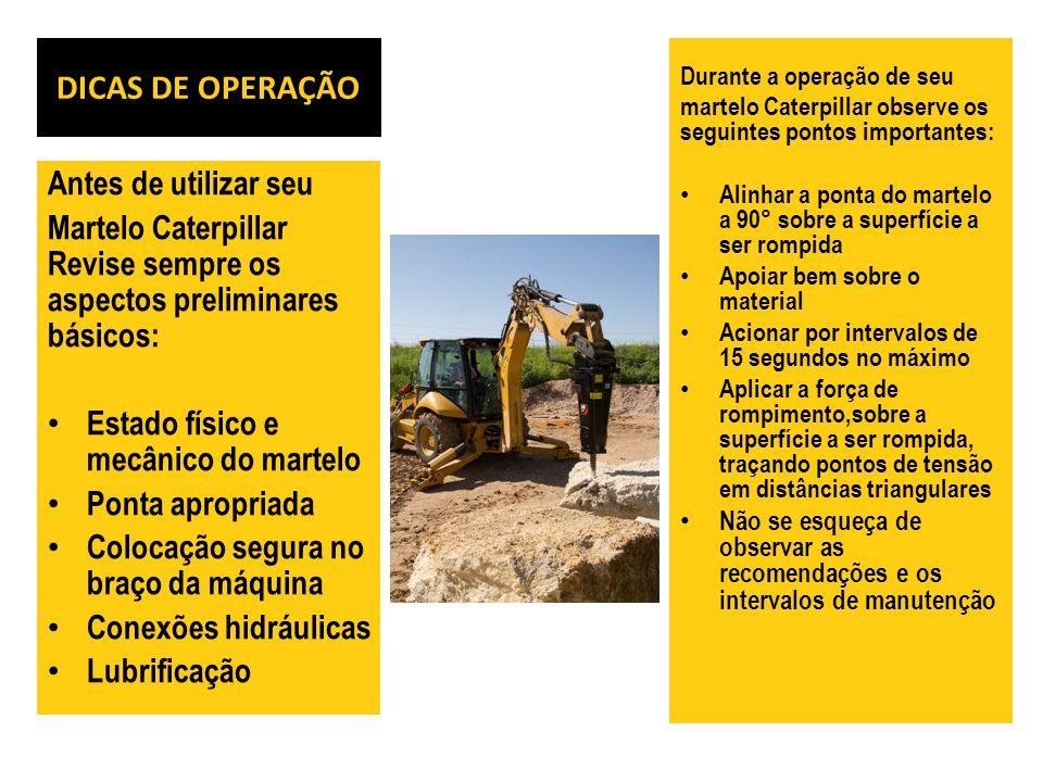 DICAS DE OPERAÇÃO Antes de utilizar seu Martelo Caterpillar Revise sempre os aspectos preliminares básicos: Estado físico e mecânico do martelo Ponta