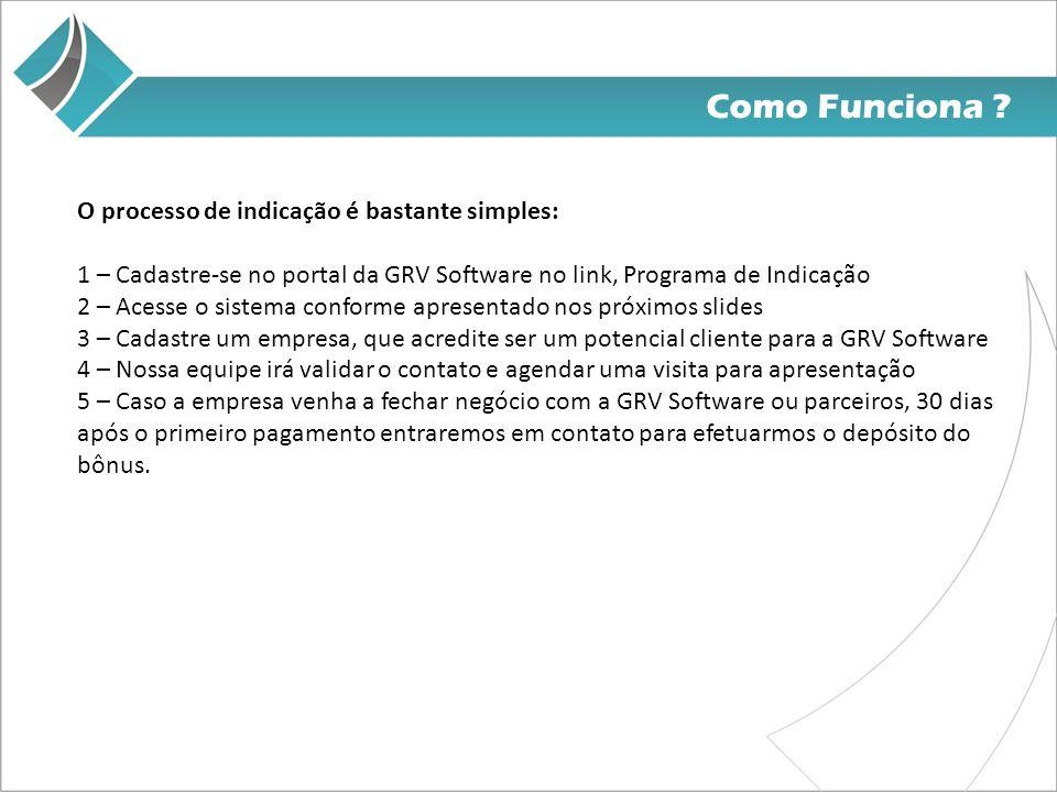 Como Funciona ? O processo de indicação é bastante simples: 1 – Cadastre-se no portal da GRV Software no link, Programa de Indicação 2 – Acesse o sist