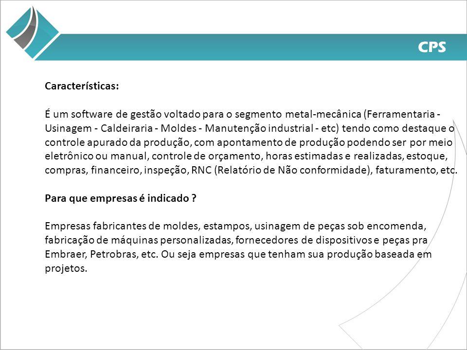CPS Características: É um software de gestão voltado para o segmento metal-mecânica (Ferramentaria - Usinagem - Caldeiraria - Moldes - Manutenção industrial - etc) tendo como destaque o controle apurado da produção, com apontamento de produção podendo ser por meio eletrônico ou manual, controle de orçamento, horas estimadas e realizadas, estoque, compras, financeiro, inspeção, RNC (Relatório de Não conformidade), faturamento, etc.
