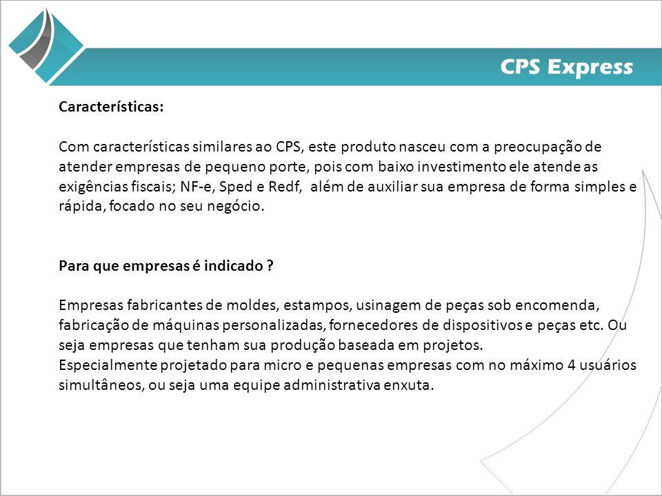 CPS Express Características: Com características similares ao CPS, este produto nasceu com a preocupação de atender empresas de pequeno porte, pois com baixo investimento ele atende as exigências fiscais; NF-e, Sped e Redf, além de auxiliar sua empresa de forma simples e rápida, focado no seu negócio.