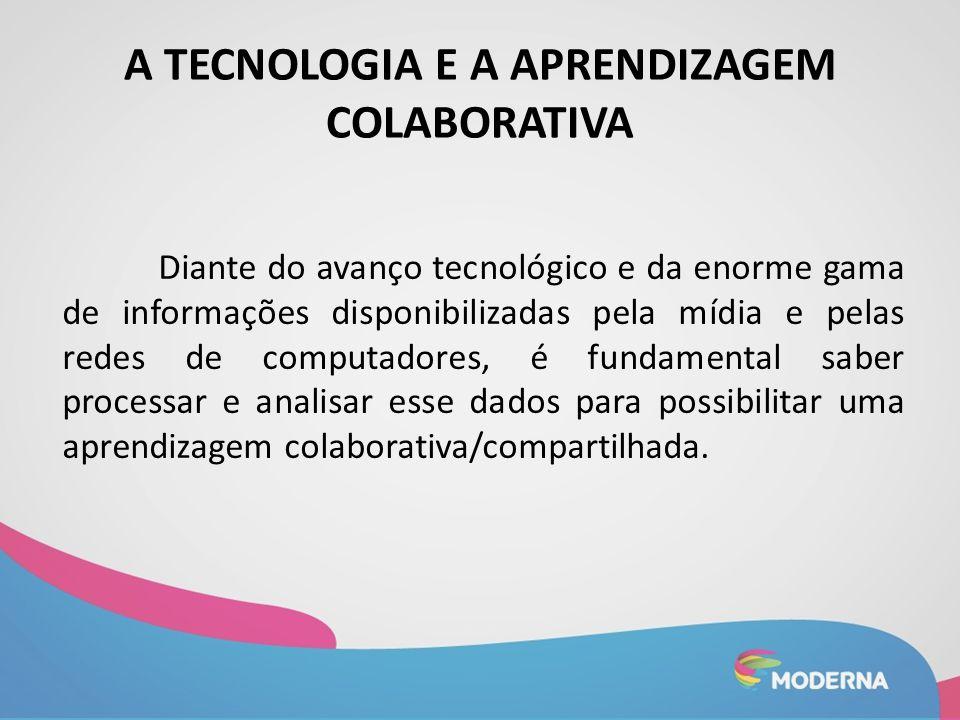 A TECNOLOGIA E A APRENDIZAGEM COLABORATIVA Diante do avanço tecnológico e da enorme gama de informações disponibilizadas pela mídia e pelas redes de c