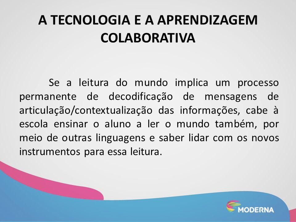 A TECNOLOGIA E A APRENDIZAGEM COLABORATIVA Se a leitura do mundo implica um processo permanente de decodificação de mensagens de articulação/contextua