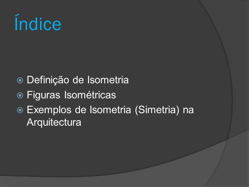 Definição de Isometria A Isometria é uma transformação geométrica que, aplicada a uma figura geométrica mantendo as distâncias entre pontos, ou seja, os segmentos da figura transformada são geometricamente iguais aos da figura original, podendo variar a direcção e o sentido.
