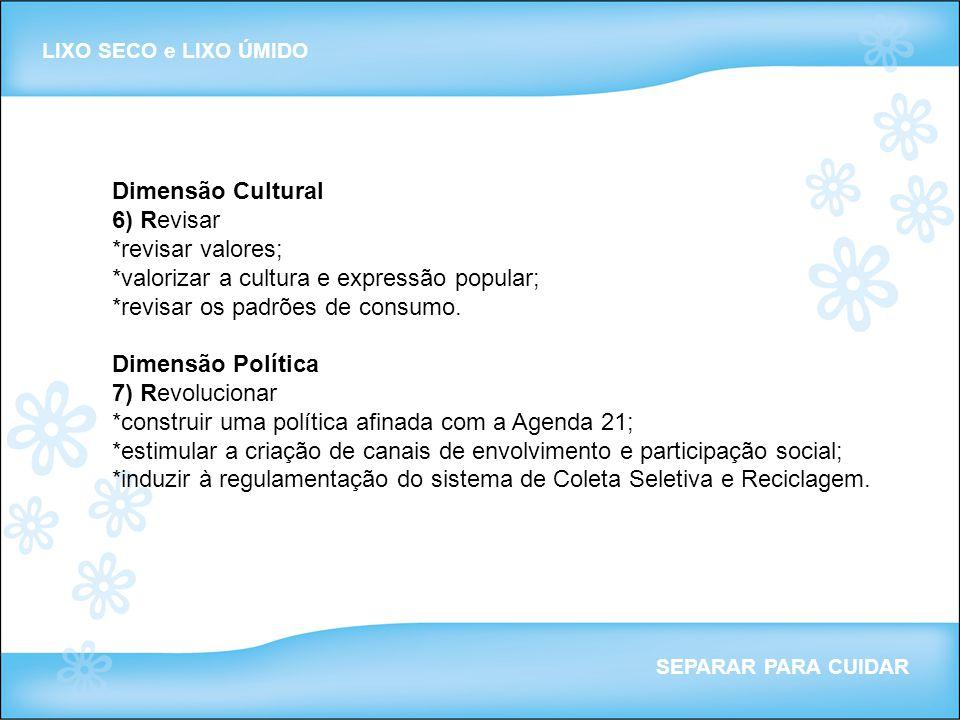 Dimensão Cultural 6) Revisar *revisar valores; *valorizar a cultura e expressão popular; *revisar os padrões de consumo. Dimensão Política 7) Revoluci