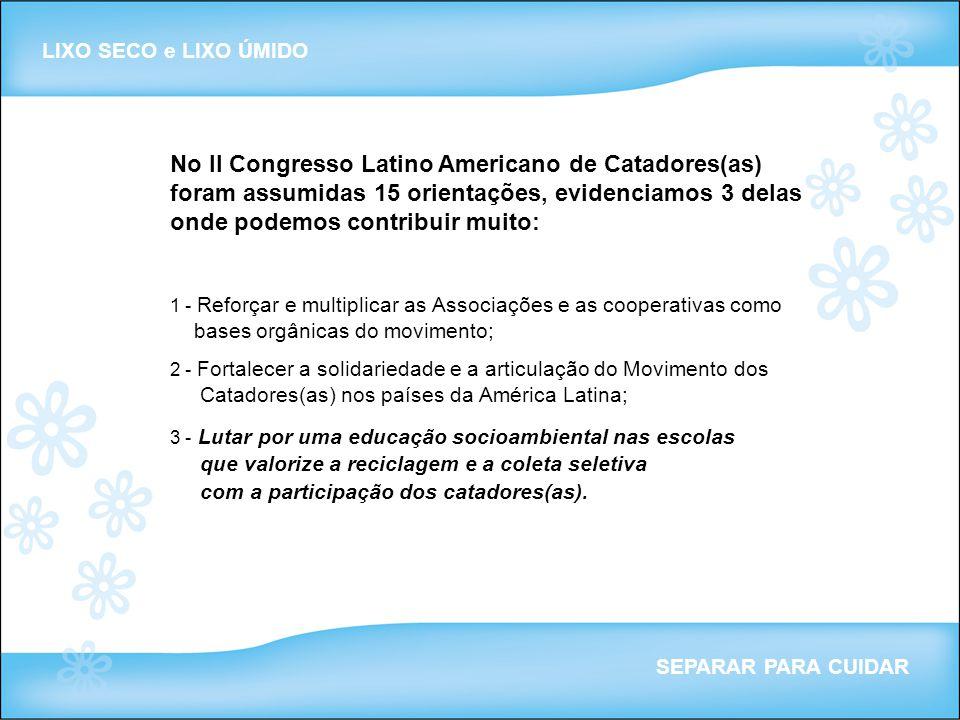 No II Congresso Latino Americano de Catadores(as) foram assumidas 15 orientações, evidenciamos 3 delas onde podemos contribuir muito: 1 - Reforçar e m