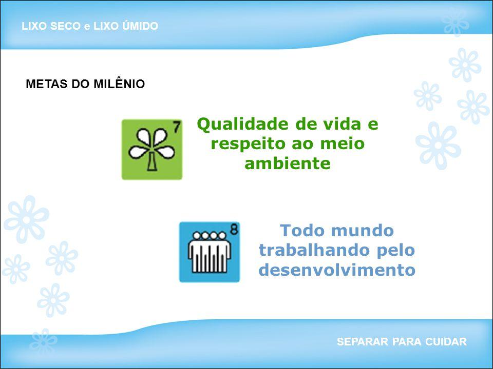 LIXO SECO e LIXO ÚMIDO SEPARAR PARA CUIDAR METAS DO MILÊNIO Qualidade de vida e respeito ao meio ambiente Todo mundo trabalhando pelo desenvolvimento