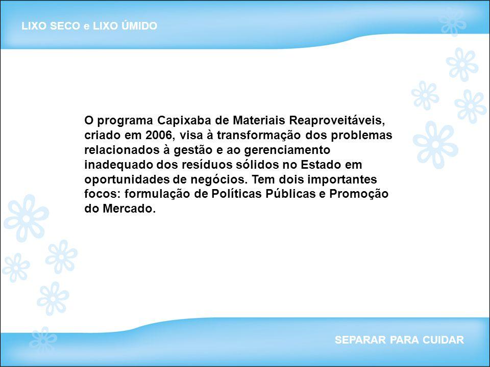 LIXO SECO e LIXO ÚMIDO SEPARAR PARA CUIDAR O programa Capixaba de Materiais Reaproveitáveis, criado em 2006, visa à transformação dos problemas relaci