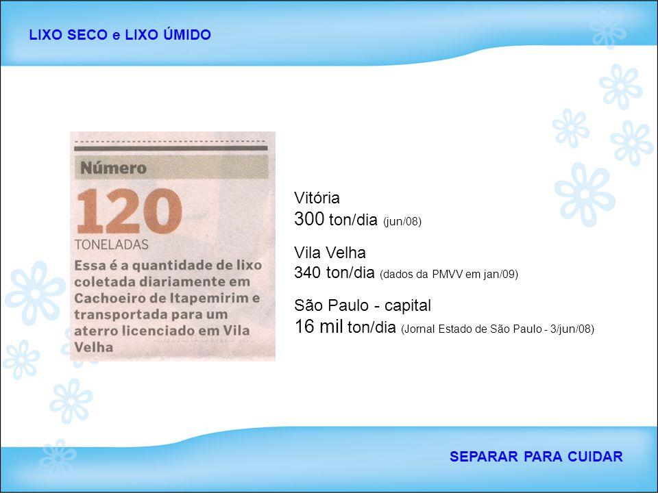 Vitória 300 ton/dia (jun/08) Vila Velha 340 ton/dia (dados da PMVV em jan/09) São Paulo - capital 16 mil ton/dia (Jornal Estado de São Paulo - 3/jun/0