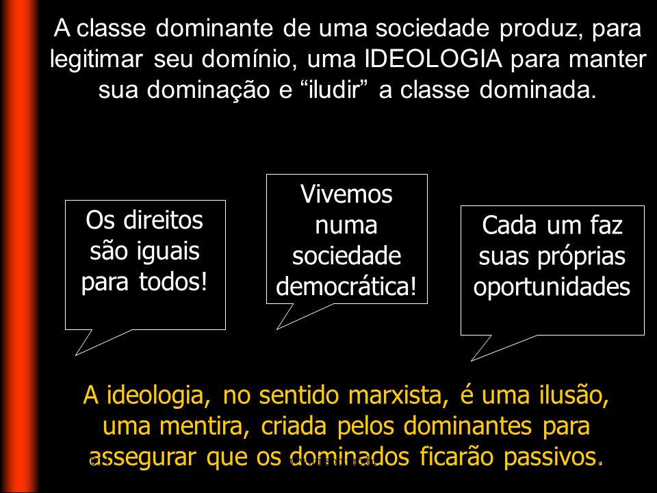 A classe dominante de uma sociedade produz, para legitimar seu domínio, uma IDEOLOGIA para manter sua dominação e iludir a classe dominada. A ideologi