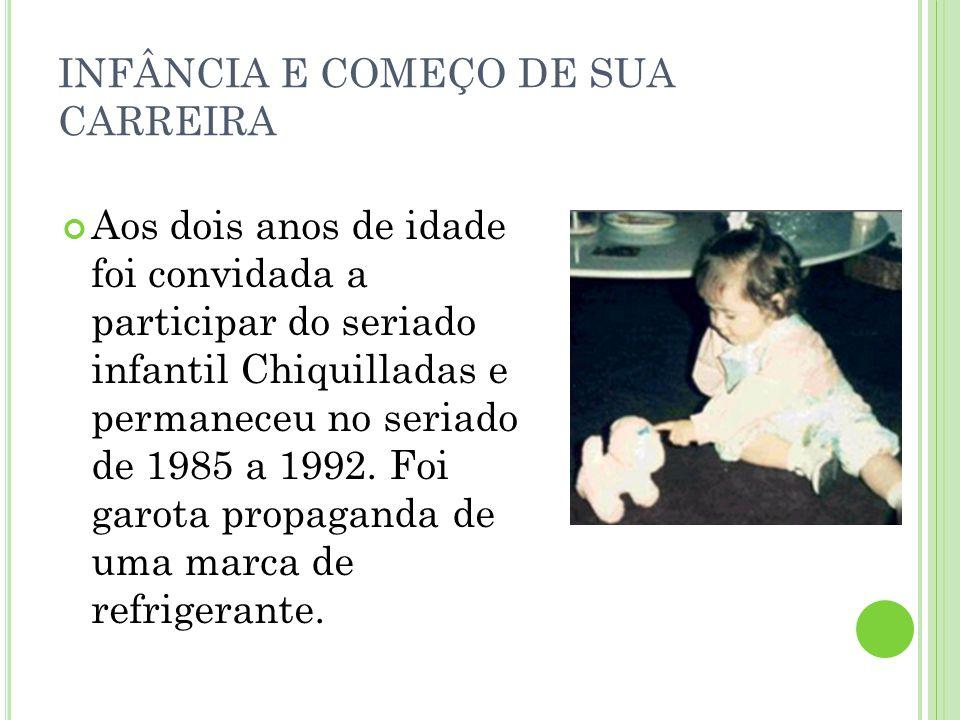 INFÂNCIA E COMEÇO DE SUA CARREIRA Aos dois anos de idade foi convidada a participar do seriado infantil Chiquilladas e permaneceu no seriado de 1985 a