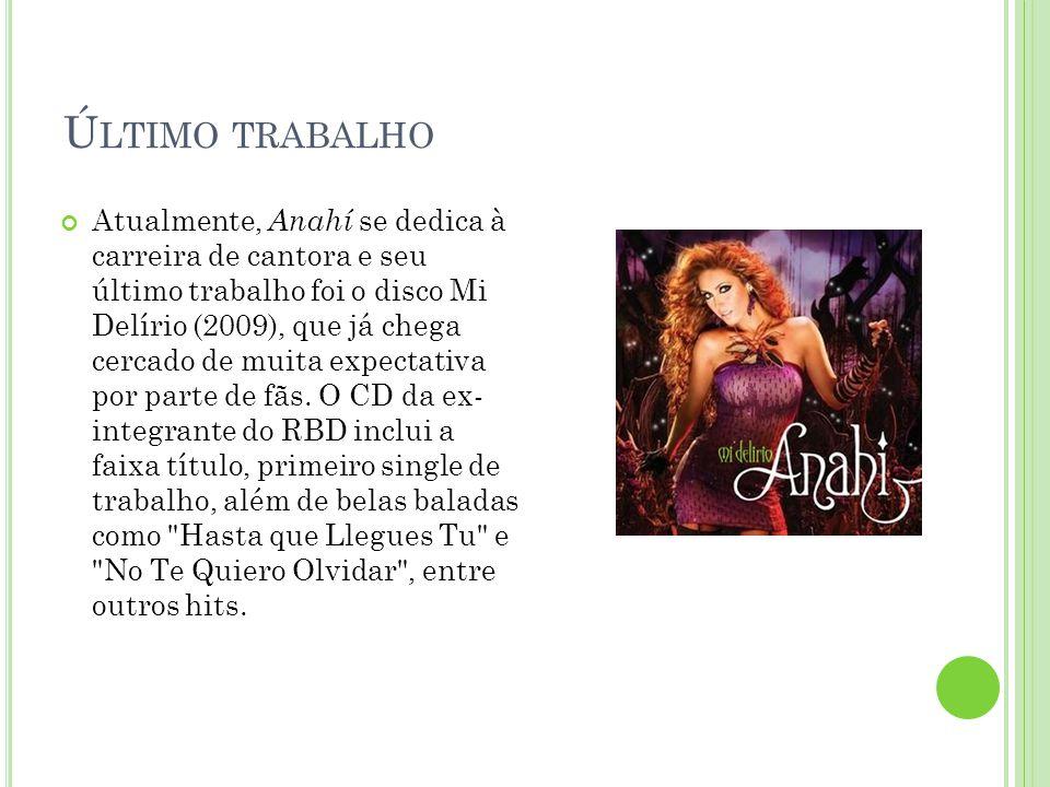 Ú LTIMO TRABALHO Atualmente, Anahí se dedica à carreira de cantora e seu último trabalho foi o disco Mi Delírio (2009), que já chega cercado de muita