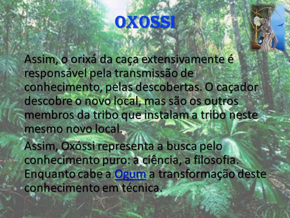 OXOSSI Assim, o orixá da caça extensivamente é responsável pela transmissão de conhecimento, pelas descobertas. O caçador descobre o novo local, mas s