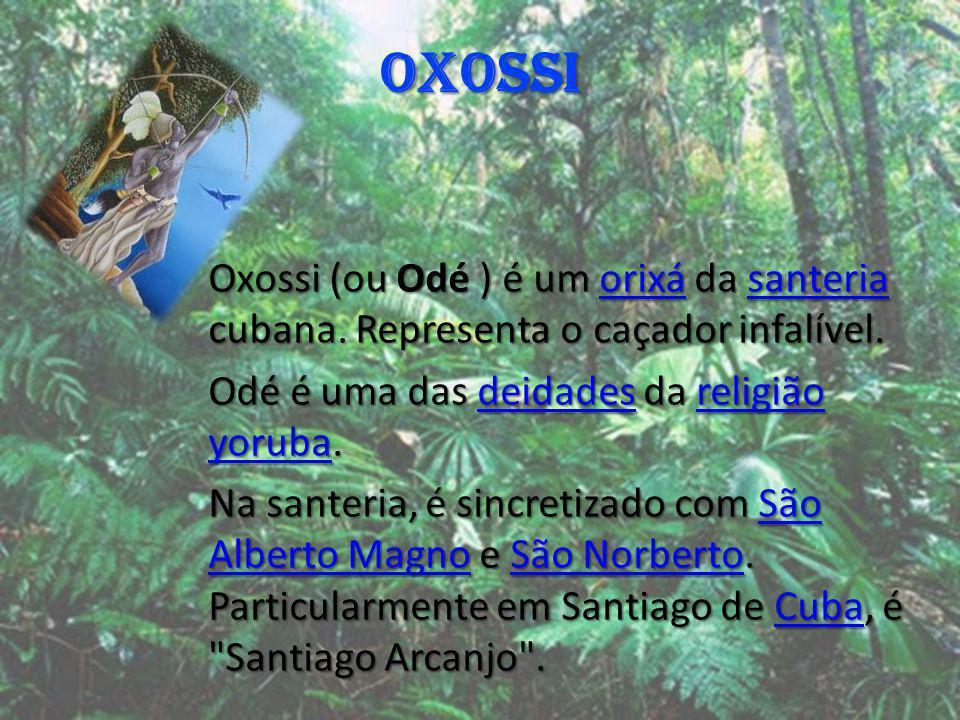 OXOSSI Oxossi (ou Odé ) é um orixá da santeria cubana. Representa o caçador infalível. orixásanteriaorixásanteria Odé é uma das deidades da religião y