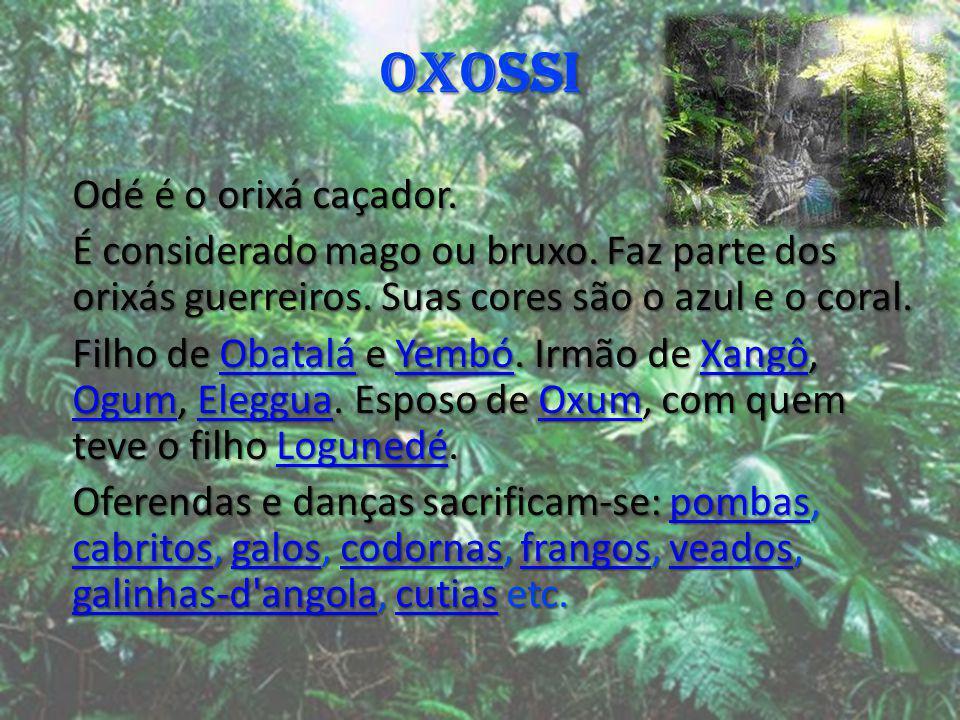 OXOSSI Odé é o orixá caçador. É considerado mago ou bruxo. Faz parte dos orixás guerreiros. Suas cores são o azul e o coral. Filho de Obatalá e Yembó.