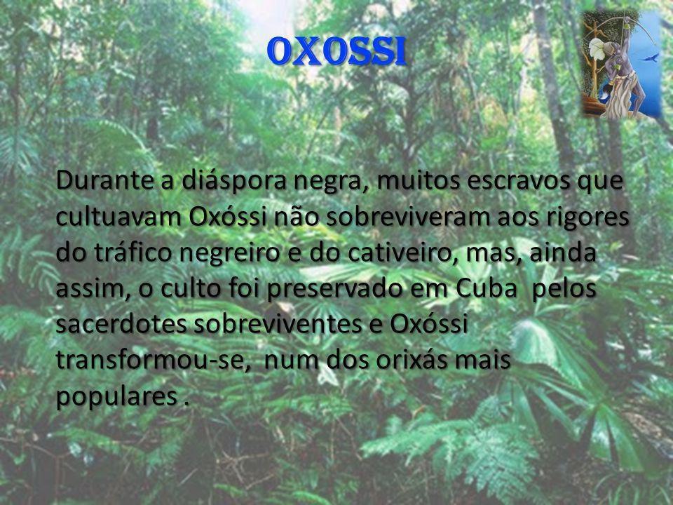 OXOSSI Durante a diáspora negra, muitos escravos que cultuavam Oxóssi não sobreviveram aos rigores do tráfico negreiro e do cativeiro, mas, ainda assi