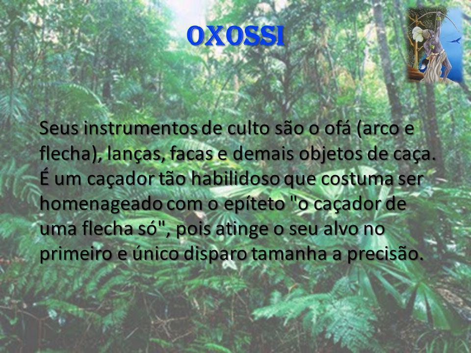 OXOSSI Seus instrumentos de culto são o ofá (arco e flecha), lanças, facas e demais objetos de caça. É um caçador tão habilidoso que costuma ser homen