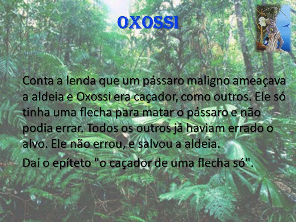 OXOSSI Conta a lenda que um pássaro maligno ameaçava a aldeia e Oxossi era caçador, como outros. Ele só tinha uma flecha para matar o pássaro e não po
