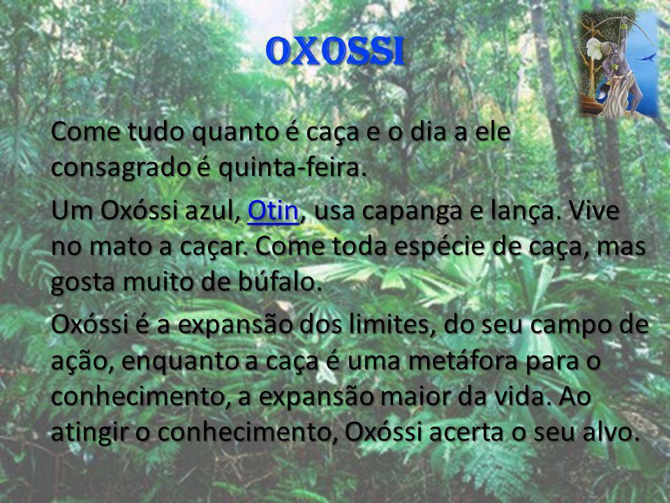 OXOSSI Come tudo quanto é caça e o dia a ele consagrado é quinta-feira. Um Oxóssi azul, Otin, usa capanga e lança. Vive no mato a caçar. Come toda esp