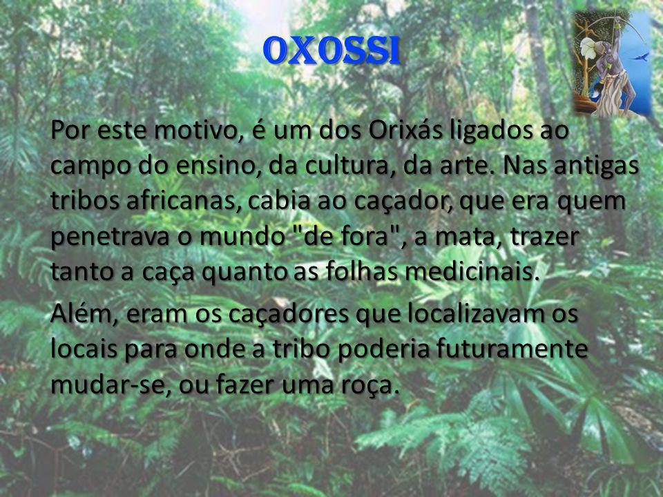 OXOSSI Por este motivo, é um dos Orixás ligados ao campo do ensino, da cultura, da arte. Nas antigas tribos africanas, cabia ao caçador, que era quem