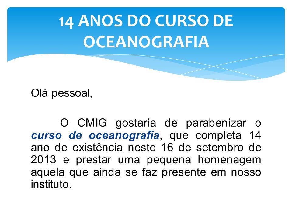 Olá pessoal, O CMIG gostaria de parabenizar o curso de oceanografia, que completa 14 ano de existência neste 16 de setembro de 2013 e prestar uma pequ