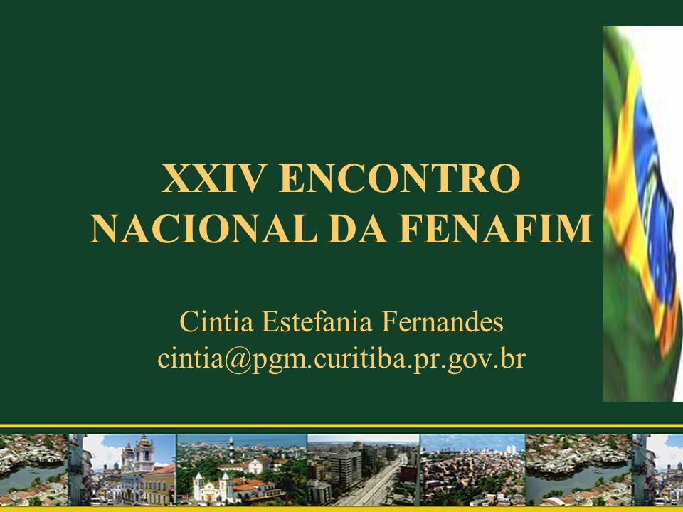 XXIV ENCONTRO NACIONAL DA FENAFIM Cintia Estefania Fernandes cintia@pgm.curitiba.pr.gov.br