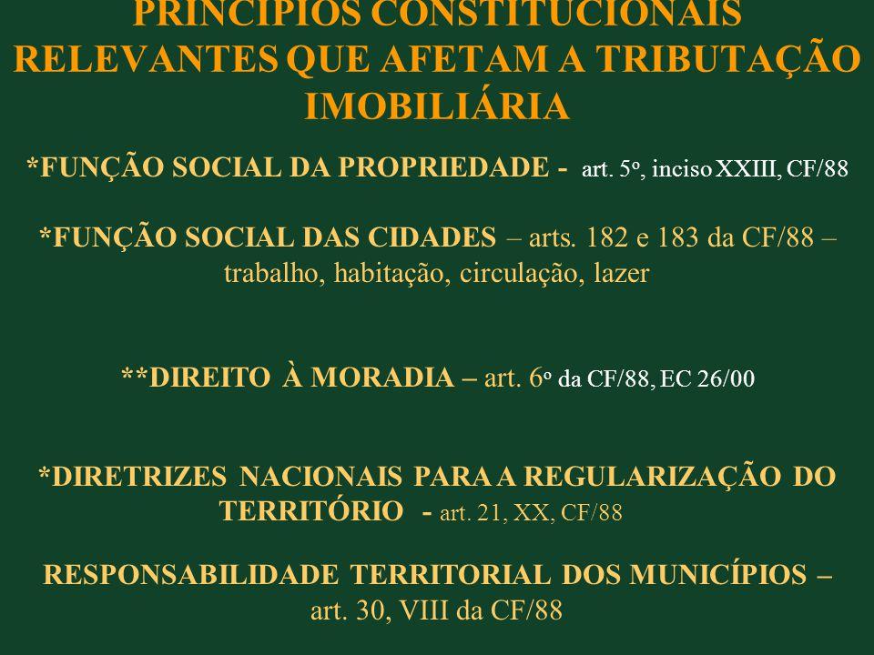 PRINCÍPIOS CONSTITUCIONAIS RELEVANTES QUE AFETAM A TRIBUTAÇÃO IMOBILIÁRIA *FUNÇÃO SOCIAL DA PROPRIEDADE - art. 5 o, inciso XXIII, CF/88 *FUNÇÃO SOCIAL