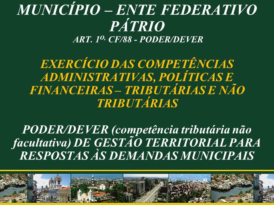 MUNICÍPIO – ENTE FEDERATIVO PÁTRIO ART. 1 O, CF/88 - PODER/DEVER EXERCÍCIO DAS COMPETÊNCIAS ADMINISTRATIVAS, POLÍTICAS E FINANCEIRAS – TRIBUTÁRIAS E N