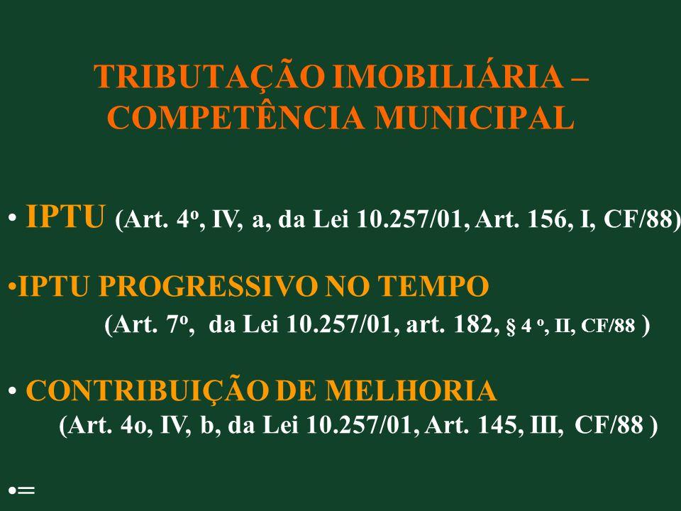 TRIBUTAÇÃO IMOBILIÁRIA – COMPETÊNCIA MUNICIPAL IPTU (Art. 4 o, IV, a, da Lei 10.257/01, Art. 156, I, CF/88) IPTU PROGRESSIVO NO TEMPO (Art. 7 o, da Le