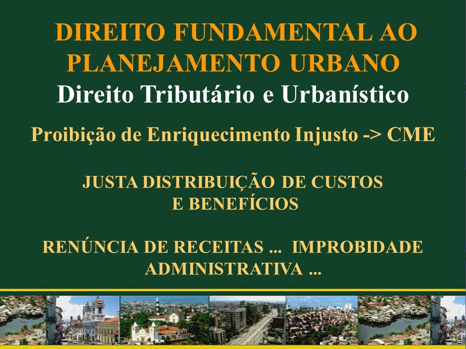 Proibição de Enriquecimento Injusto -> CME DIREITO FUNDAMENTAL AO PLANEJAMENTO URBANO Direito Tributário e Urbanístico JUSTA DISTRIBUIÇÃO DE CUSTOS E