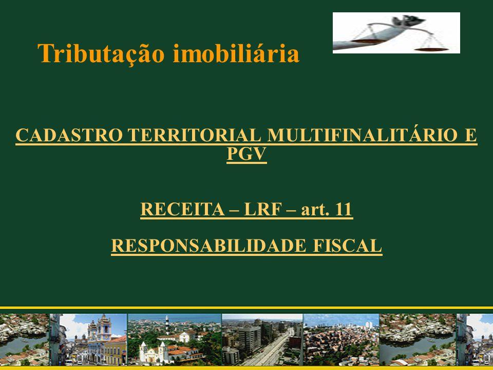 Tributação imobiliária CADASTRO TERRITORIAL MULTIFINALITÁRIO E PGV RECEITA – LRF – art. 11 RESPONSABILIDADE FISCAL