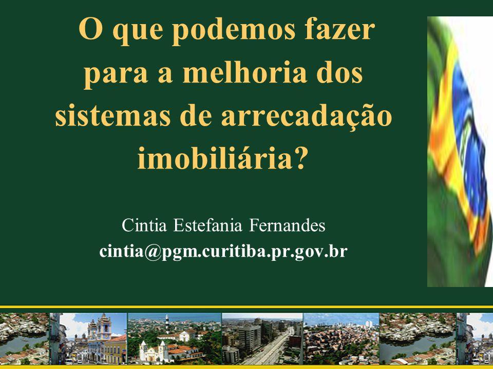 O que podemos fazer para a melhoria dos sistemas de arrecadação imobiliária? Cintia Estefania Fernandes cintia@pgm.curitiba.pr.gov.br